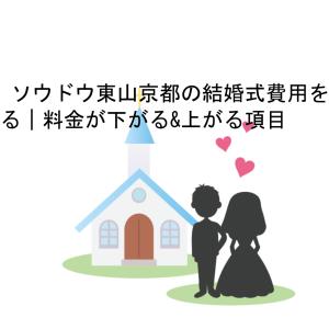 ザ ソウドウ東山京都の結婚式費用を抑える|料金が下がる&上がる項目