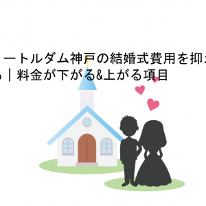 ノートルダム神戸の結婚式費用を抑える|料金が下がる&上がる項目