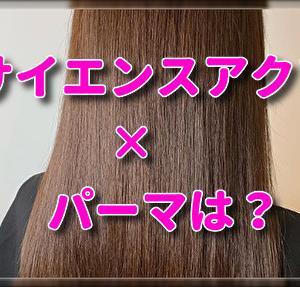 サイエンスアクアをした髪にパーマ・デジタルパーマをやりたい時の必須条件2つ!パーマ液で起こるチリチリ・ビビりに要注意!