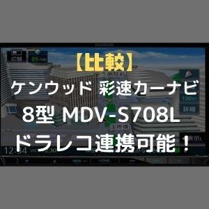 【比較】ケンウッド 彩速カーナビ 8型 MDV-S708L ドラレコ連携可能!違いは?