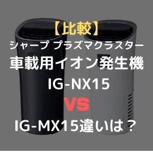 【比較】シャープ プラズマクラスター車載用イオン発生機「プラズマクラスターNEXT」搭載 IG-NX15とのIG-MX15違いは?