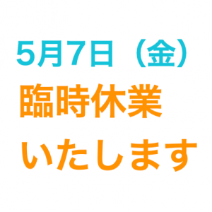 5月7日(金)臨時休業させていただきます。