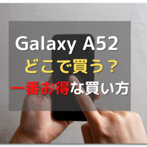 【どこで買う?】Galaxy A52 5Gをより安く買う方法