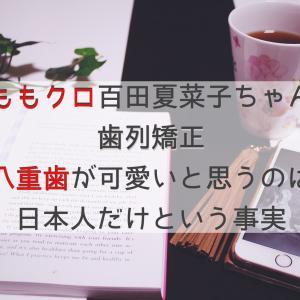 【歯列矯正】ももクロ 百田夏菜子ちゃんに親近感。八重歯が可愛いのは日本だけという事実
