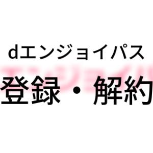 「dエンジョイパス」登録方法・解約方法【図解】