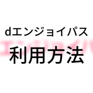 「dエンジョイパス」利用方法【図解】