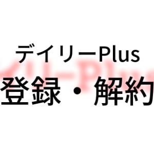 「デイリーPlus」登録方法・解約方法【図解】