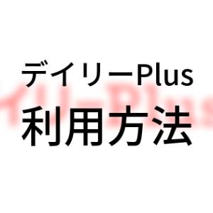 「デイリーPlus」利用方法【図解】