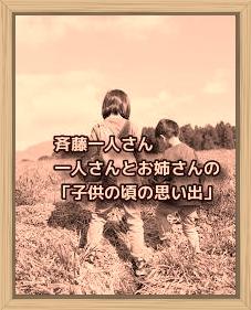 斉藤一人さん 一人さんとお姉さんの「子供の頃の思い出」
