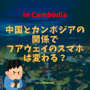 中国とカンボジアの関係で フアウェイのスマホは変わる?