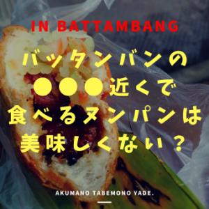 バッタンバンの ○○○近くで食べる ヌンパンは美味しくない?
