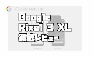 【使い勝手を徹底レビュー】Google Pixel 3 XLは使えるAndroid端末なのか!?