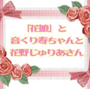 「花娘」と音くり寿ちゃんと花野じゅりあさん