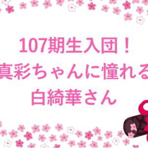 107期生入団!真彩ちゃんが憧れの白綺華さん