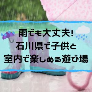 雨でも大丈夫!石川県で子供と室内で楽しめる遊び場