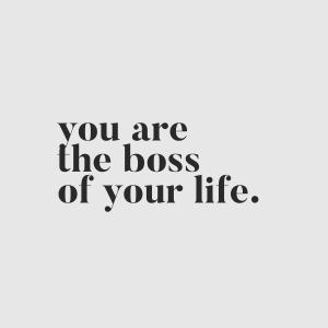You're the boss of your life