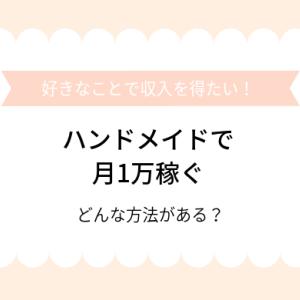 ハンドメイドで月1万円稼ぎたい!どんな方法があるの?
