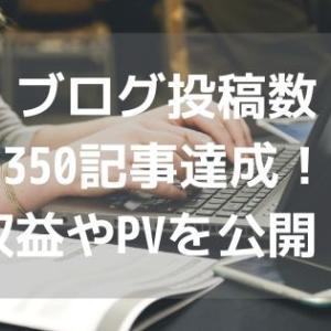 ブログ投稿数350記事達成!収益やPVを公開!