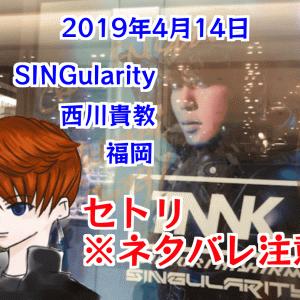 セトリ・ネタバレ注意!MCは?Takanori Nishikawa LIVE TOUR 001 [SINGularity] 2019年4月14日 西川貴教(Zepp Fukuoka) 福岡公演