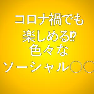 (検証)コロナ禍でも楽しめる色々な「ソーシャル○○」をやってみよう!