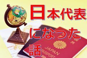 U30必見!私が「日本代表」として海外へ行った方法を教えます。