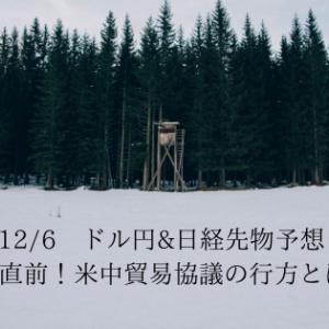 12/6 ドル円&日経先物予想 期限直前!米中貿易協議の行方とは!?