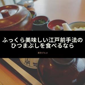 ふっくら美味しい江戸前手法のひつまぶしを食べるなら