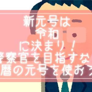 新元号は『 令和(れいわ)』警察官を目指すなら西暦ではなく和暦の元号を使う癖をつけよう!