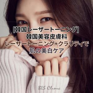 [韓国レーザートーニング] 韓国美容皮膚科のレーザートーニング+クラリティで肌の美白ケア