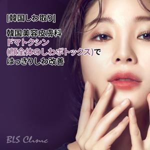 [韓国しわ取り] 韓国美容皮膚科のドマトクシン(顔全体のしわボトックス)ではっきりしわ改善
