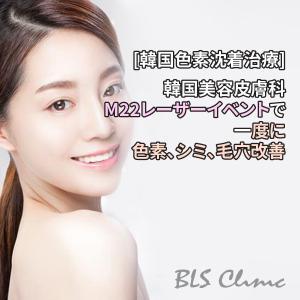[韓国色素沈着治療] 韓国美容皮膚科のM22レーザーイベントで一度に色素、シミ、毛穴改善