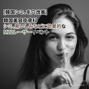 [韓国シミ、毛穴改善] 韓国美容皮膚科のシミ、黒いしみなどに効果的なM22レーザーイベント