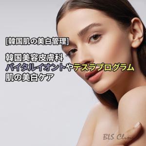 [韓国肌の美白管理] 韓国美容皮膚科のバイタルイオントやテスラプログラムで肌の美白ケア