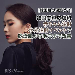 [韓国肌の保湿ケア] 韓国美容皮膚科の赤ちゃん注射、水光注射イベントで乾燥肌から毛穴まで改善
