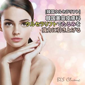[韓国ウルセラリフト] 韓国美容皮膚科のウルセラリフトでたるみを強力に引き上げる