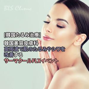 [韓国たるみ治療] 韓国美容皮膚科の高周波で肌のたるみやシワを改善するサーマクールFLXイベント