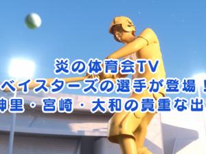 炎の体育会TVにベイスターズの選手が登場!神里・宮崎・大和の貴重な出演を見逃さないで!!