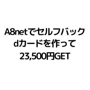 【A8netでセルフバックしてみた】dカードゴールドで作ってキャッシュバックGET