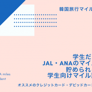 【韓国旅行マイル口座】学生だってJAL・ANAマイルは貯められる!オススメのクレカ・デビットカード比較