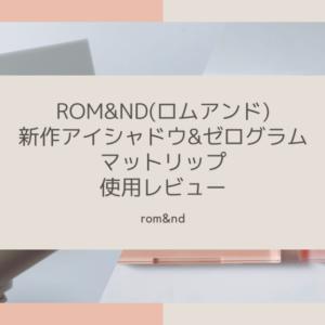 rom&nd(ロムアンド)新作アイシャドウ&ゼログラムリップ、実際使ってみたレビュー