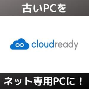 古いPCが蘇る!軽量OS・CloudReadyでネット専用端末にする!