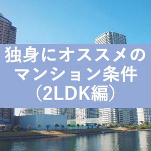 独身が購入すべきマンションの条件③(2LDK編)
