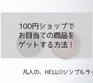 100円ショップでお目当ての商品をゲットするには。