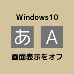 Win10でイラっとする「あ」「A」画面表示を簡単にオフにする方法