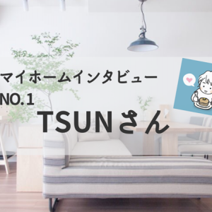 TSUNさんマイホームインタビュー | マンション購入時の裏話をネホリハホリ