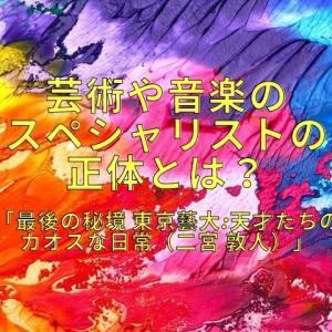 芸術や音楽のスペシャリストの正体とは?「最後の秘境 東京藝大:天才たちのカオスな日常(二宮 敦人)」を読んで!