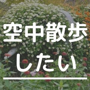 あこがれの空中散歩〜里山ガーデンに花を愛でに行きまして〜