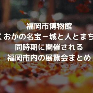 福岡市博物館『ふくおかの名宝 -城と人とまちー』と同時期開催の展覧会は?