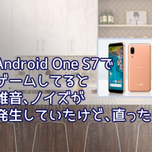 Android One S7 でゲームしてると雑音、ノイズが発生していたけど、直った