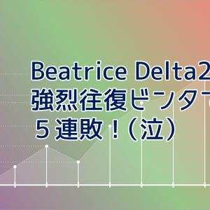 Beatrice Delta2 強烈往復ビンタで5連敗(泣)